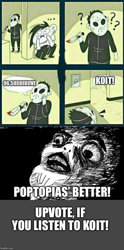 96.5IIIIIIIIIIIVE KOIT! POPTOPIAS' BETTER! UPVOTE, IF YOU LISTEN TO KOIT! | image tagged in memes,gasp rage face,the murderer | made w/ Imgflip meme maker