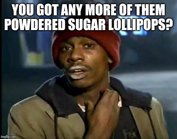 Y'all Got Any More Of That Meme | YOU GOT ANY MORE OF THEM POWDERED SUGAR LOLLIPOPS? | image tagged in memes,y'all got any more of that | made w/ Imgflip meme maker