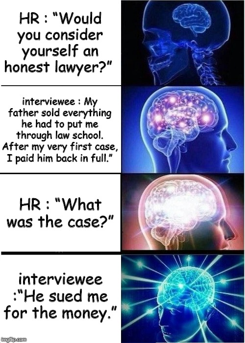 "Expanding Brain Meme | HR : ""Would you consider yourself an honest lawyer?"" interviewee : My father sold everything he had to put me through law school. After my v 