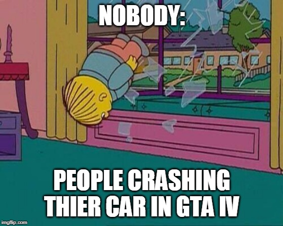 Simpsons Jump Through Window | NOBODY: PEOPLE CRASHING THIER CAR IN GTA IV | image tagged in simpsons jump through window | made w/ Imgflip meme maker
