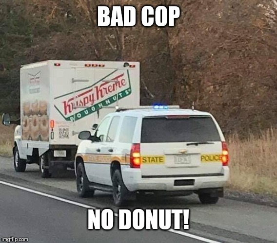 Ooops! | BAD COP NO DONUT! | image tagged in police car | made w/ Imgflip meme maker