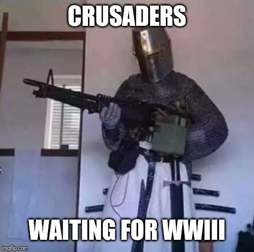 Crusader knight with M60 Machine Gun | CRUSADERS WAITING FOR WWIII | image tagged in crusader knight with m60 machine gun,ww3 | made w/ Imgflip meme maker