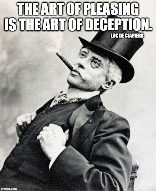 Smug gentleman |  THE ART OF PLEASING IS THE ART OF DECEPTION. LUC DE CLAPIERS | image tagged in smug gentleman | made w/ Imgflip meme maker