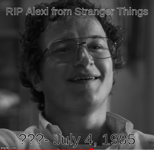 RIP Alexi from Stranger Things ???- July 4, 1985 | image tagged in memes,sexy | made w/ Imgflip meme maker