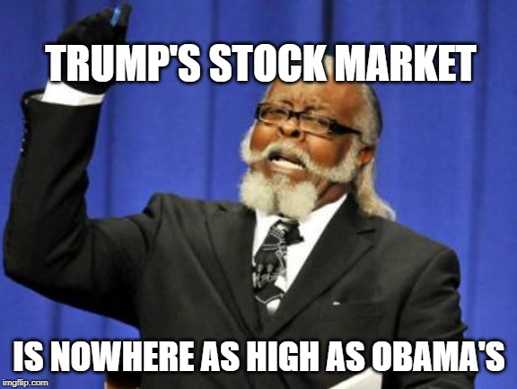 Too Damn High | TRUMP'S STOCK MARKET IS NOWHERE AS HIGH AS OBAMA'S | image tagged in memes,too damn high | made w/ Imgflip meme maker