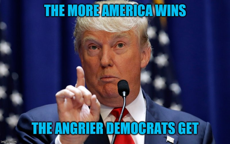Donald Trump |  THE MORE AMERICA WINS; THE ANGRIER DEMOCRATS GET | image tagged in donald trump | made w/ Imgflip meme maker