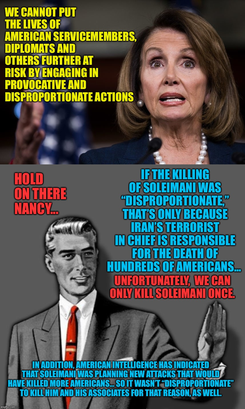 "Hold on there Nancy, I'm going to have to correct you... |  WE CANNOT PUT THE LIVES OF AMERICAN SERVICEMEMBERS, DIPLOMATS AND OTHERS FURTHER AT RISK BY ENGAGING IN PROVOCATIVE AND DISPROPORTIONATE ACTIONS; IF THE KILLING OF SOLEIMANI WAS ""DISPROPORTIONATE,"" THAT'S ONLY BECAUSE IRAN'S TERRORIST IN CHIEF IS RESPONSIBLE FOR THE DEATH OF HUNDREDS OF AMERICANS... HOLD ON THERE NANCY... UNFORTUNATELY,  WE CAN ONLY KILL SOLEIMANI ONCE. IN ADDITION, AMERICAN INTELLIGENCE HAS INDICATED THAT SOLEIMANI WAS PLANNING NEW ATTACKS THAT WOULD HAVE KILLED MORE AMERICANS... SO IT WASN'T ""DISPROPORTIONATE"" TO KILL HIM AND HIS ASSOCIATES FOR THAT REASON, AS WELL. 