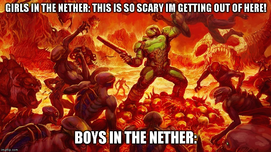 Doomguy | GIRLS IN THE NETHER: THIS IS SO SCARY IM GETTING OUT OF HERE! BOYS IN THE NETHER: | image tagged in doomguy,minecraft | made w/ Imgflip meme maker