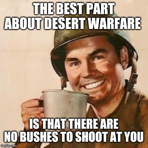 Coffee Soldier | THE BEST PART ABOUT DESERT WARFARE IS THAT THERE ARE NO BUSHES TO SHOOT AT YOU | image tagged in coffee soldier | made w/ Imgflip meme maker