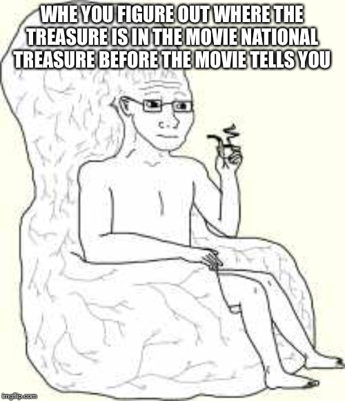 Big Brain Wojak |  WHE YOU FIGURE OUT WHERE THE TREASURE IS IN THE MOVIE NATIONAL TREASURE BEFORE THE MOVIE TELLS YOU | image tagged in big brain wojak | made w/ Imgflip meme maker