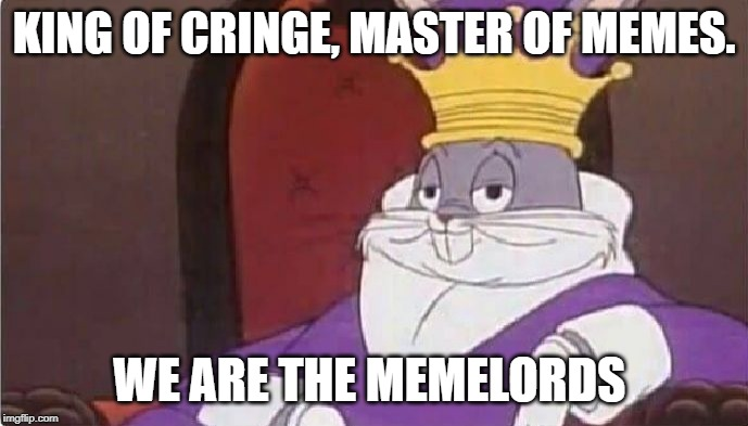 MemeLords! |  KING OF CRINGE, MASTER OF MEMES. WE ARE THE MEMELORDS | image tagged in bugs bunny king,cringe,master,memes | made w/ Imgflip meme maker