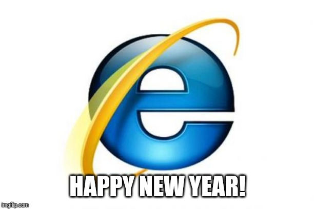 Internet Explorer | HAPPY NEW YEAR! | image tagged in memes,internet explorer | made w/ Imgflip meme maker