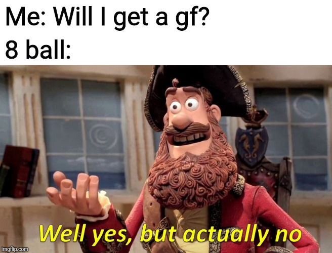 Well Yes, But Actually No |  Me: Will I get a gf? 8 ball: | image tagged in memes,well yes but actually no | made w/ Imgflip meme maker