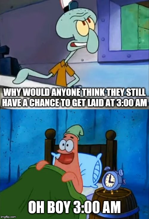 Oh Boy! 3 AM! |  WHY WOULD ANYONE THINK THEY STILL HAVE A CHANCE TO GET LAID AT 3:00 AM; OH BOY 3:00 AM | image tagged in oh boy 3 am | made w/ Imgflip meme maker
