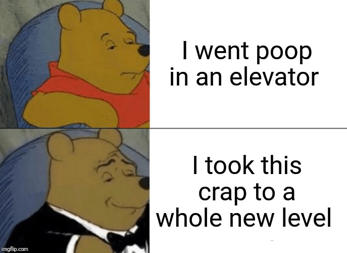 Tuxedo Winnie The Pooh | I went poop in an elevator I took this crap to a whole new level | image tagged in memes,tuxedo winnie the pooh | made w/ Imgflip meme maker