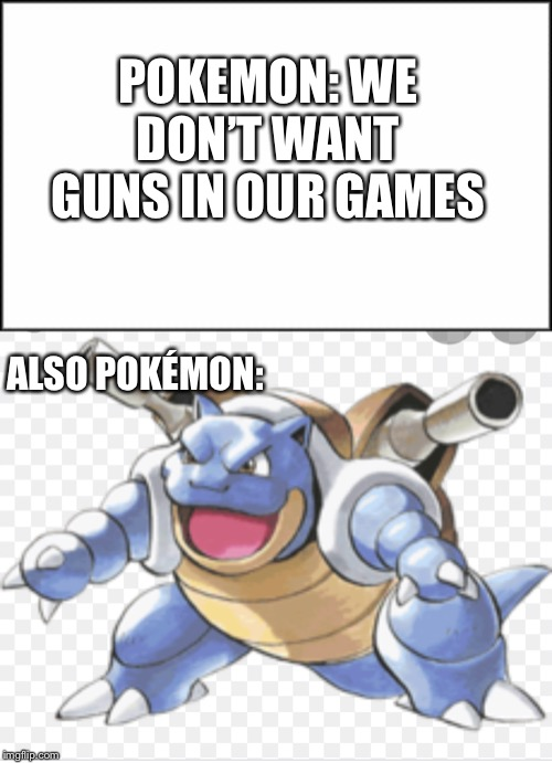 Pokémon Gun coming SOON |  POKEMON: WE DON'T WANT GUNS IN OUR GAMES; ALSO POKÉMON: | image tagged in plain white,pokemon,yeet,blastoise,why are you reading this | made w/ Imgflip meme maker