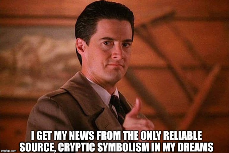 I GET MY NEWS FROM THE ONLY RELIABLE SOURCE, CRYPTIC SYMBOLISM IN MY DREAMS | image tagged in twin peaks,cryptid | made w/ Imgflip meme maker