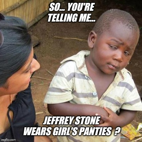 Third World Skeptical Kid Meme | SO... YOU'RE TELLING ME... JEFFREY STONE WEARS GIRL'S PANTIES  ? | image tagged in memes,third world skeptical kid | made w/ Imgflip meme maker