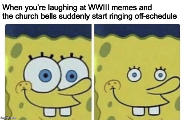 Sponge bob small eyes | When you're laughing at WWIII memes and the church bells suddenly start ringing off-schedule | image tagged in sponge bob small eyes,world war 3,oh no | made w/ Imgflip meme maker