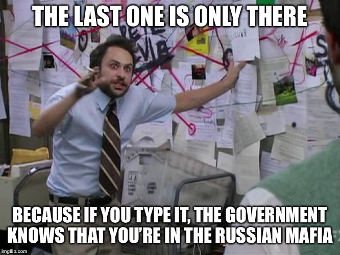 Charlie Conspiracy (Always Sunny in Philidelphia) | THE LAST ONE IS ONLY THERE BECAUSE IF YOU TYPE IT, THE GOVERNMENT KNOWS THAT YOU'RE IN THE RUSSIAN MAFIA | image tagged in charlie conspiracy always sunny in philidelphia | made w/ Imgflip meme maker