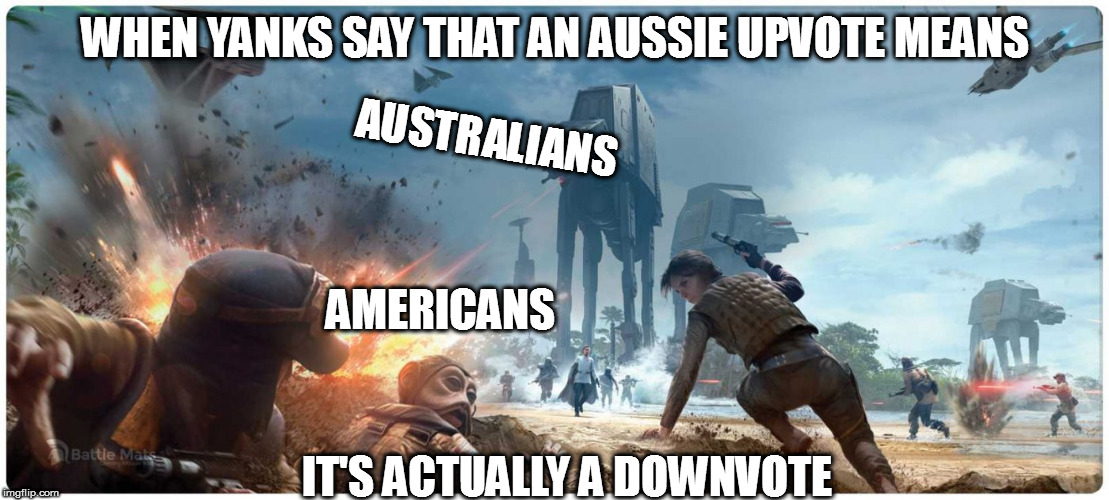 Star Wars | WHEN YANKS SAY THAT AN AUSSIE UPVOTE MEANS IT'S ACTUALLY A DOWNVOTE AUSTRALIANS AMERICANS | image tagged in star wars | made w/ Imgflip meme maker