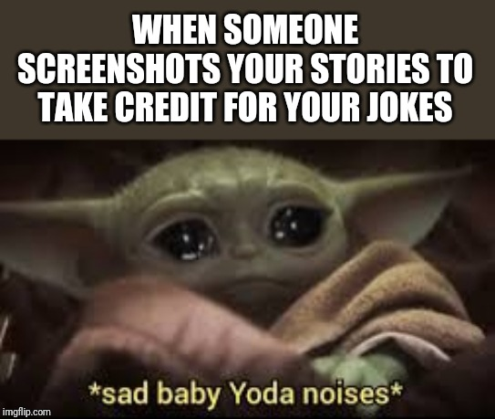 Snapchat hoes | WHEN SOMEONE SCREENSHOTS YOUR STORIES TO TAKE CREDIT FOR YOUR JOKES | image tagged in snapchat,baby yoda,sad face | made w/ Imgflip meme maker