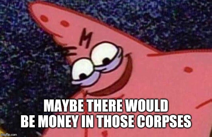 Evil Patrick  | MAYBE THERE WOULD BE MONEY IN THOSE CORPSES | image tagged in evil patrick | made w/ Imgflip meme maker