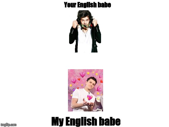 My English babe > Your English babe | Your English babe My English babe | image tagged in blank white template,tom holland,harry styles | made w/ Imgflip meme maker