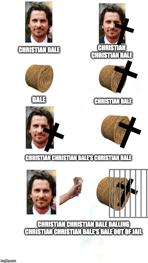 this took an hour and a half to make |  CHRISTIAN CHRISTIAN BALE; CHRISTIAN BALE; BALE; CHRISTIAN BALE; CHRISTIAN CHRISTIAN BALE'S CHRISTIAN BALE; CHRISTIAN CHRISTIAN BALE BALLING CHRISTIAN CHRISTIAN BALE'S BALE OUT OF JAIL | image tagged in christian bale,funny,long,long meme | made w/ Imgflip meme maker