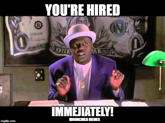 YOU'RE HIRED; IMMEJIATELY! MOONCHILD MEMES | image tagged in bernie mac - immejiately | made w/ Imgflip meme maker