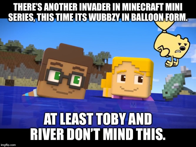 Wow Wow Minecraft Mini Series | THERE'S ANOTHER INVADER IN MINECRAFT MINI SERIES, THIS TIME ITS WUBBZY IN BALLOON FORM. AT LEAST TOBY AND RIVER DON'T MIND THIS. | image tagged in wow wow minecraft mini series | made w/ Imgflip meme maker
