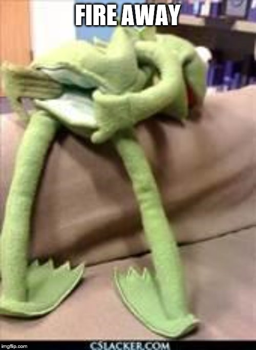 Gay kermit | FIRE AWAY | image tagged in gay kermit | made w/ Imgflip meme maker