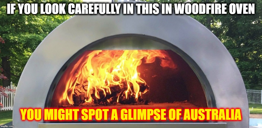 IF YOU LOOK CAREFULLY IN THIS IN WOODFIRE OVEN YOU MIGHT SPOT A GLIMPSE OF AUSTRALIA | image tagged in who's inside | made w/ Imgflip meme maker