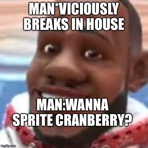 wanna sprite cranberry | MAN*VICIOUSLY BREAKS IN HOUSE MAN:WANNA SPRITE CRANBERRY? | image tagged in wanna sprite cranberry | made w/ Imgflip meme maker