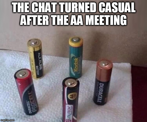 AA Meeting | THE CHAT TURNED CASUAL AFTER THE AA MEETING | image tagged in aa,battery,pun,meeting | made w/ Imgflip meme maker
