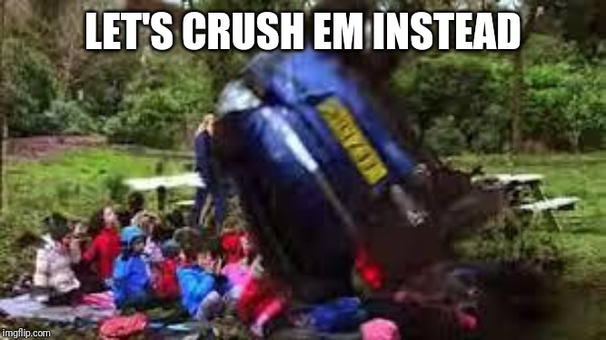 Car crushing children | LET'S CRUSH EM INSTEAD | image tagged in car crushing children | made w/ Imgflip meme maker