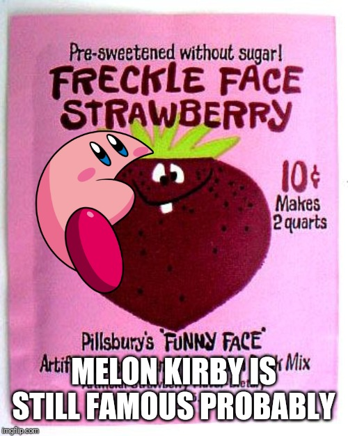 Freckle Face Strawberry | MELON KIRBY IS STILL FAMOUS PROBABLY | image tagged in freckle face strawberry | made w/ Imgflip meme maker