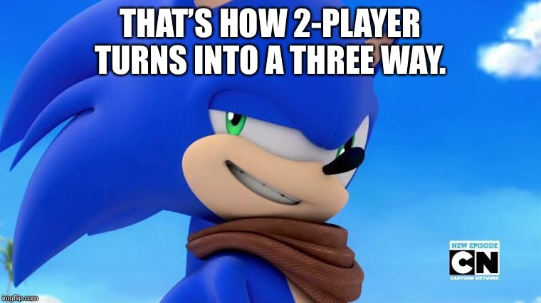 Sonic Meme | THAT'S HOW 2-PLAYER TURNS INTO A THREE WAY. | image tagged in sonic meme | made w/ Imgflip meme maker