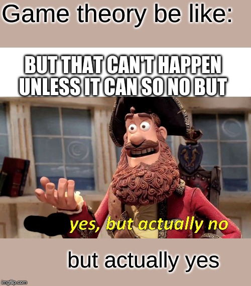 Well Yes, But Actually No |  Game theory be like:; BUT THAT CAN'T HAPPEN UNLESS IT CAN SO NO BUT; but actually yes | image tagged in memes,well yes but actually no | made w/ Imgflip meme maker