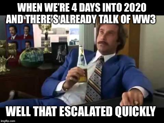 Well That Escalated Quickly | WHEN WE'RE 4 DAYS INTO 2020 AND THERE'S ALREADY TALK OF WW3 WELL THAT ESCALATED QUICKLY | image tagged in memes,well that escalated quickly | made w/ Imgflip meme maker