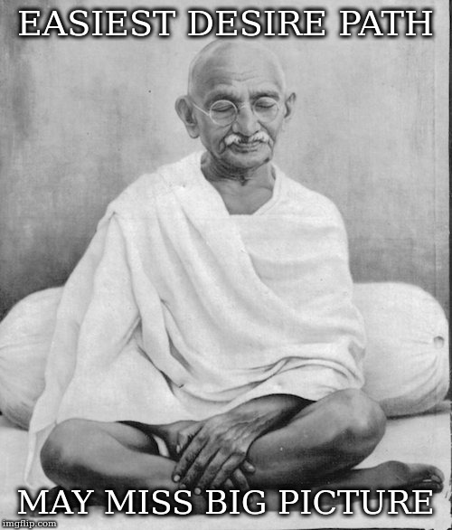 Gandhi meditation | EASIEST DESIRE PATH MAY MISS BIG PICTURE | image tagged in gandhi meditation | made w/ Imgflip meme maker