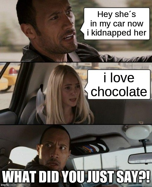 The Rock Driving Meme | Hey she´s in my car now i kidnapped her i love chocolate WHAT DID YOU JUST SAY?! | image tagged in memes,the rock driving | made w/ Imgflip meme maker