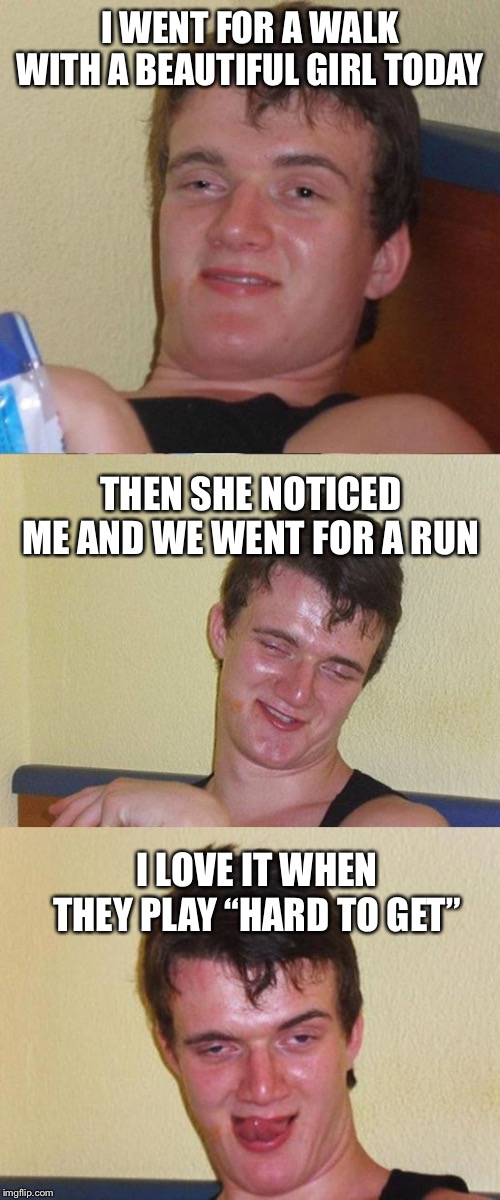 "Creepy 10 guy |  I WENT FOR A WALK WITH A BEAUTIFUL GIRL TODAY; THEN SHE NOTICED ME AND WE WENT FOR A RUN; I LOVE IT WHEN THEY PLAY ""HARD TO GET"" 