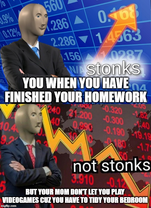 homework | YOU WHEN YOU HAVE FINISHED YOUR HOMEWORK BUT YOUR MOM DON'T LET YOU PLAY VIDEOGAMES CUZ YOU HAVE TO TIDY YOUR BEDROOM | image tagged in stonks not stonks,homework,mom | made w/ Imgflip meme maker