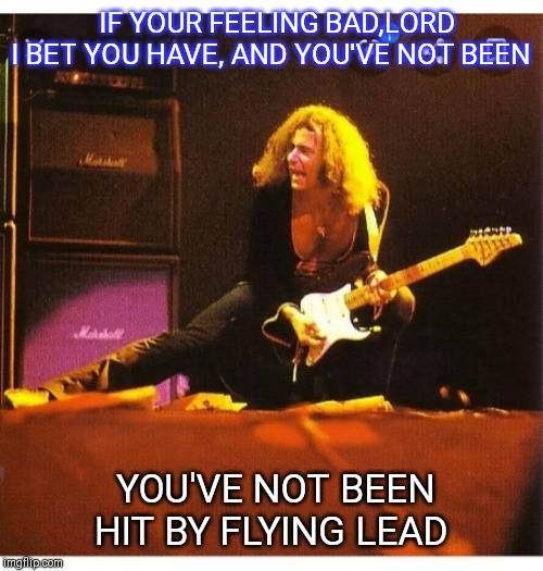 Child In Time |  IF YOUR FEELING BAD,LORD I BET YOU HAVE, AND YOU'VE NOT BEEN; YOU'VE NOT BEEN HIT BY FLYING LEAD | image tagged in ritchie blackmore | made w/ Imgflip meme maker