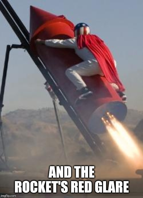 AND THE ROCKET'S RED GLARE | image tagged in big red rocket | made w/ Imgflip meme maker