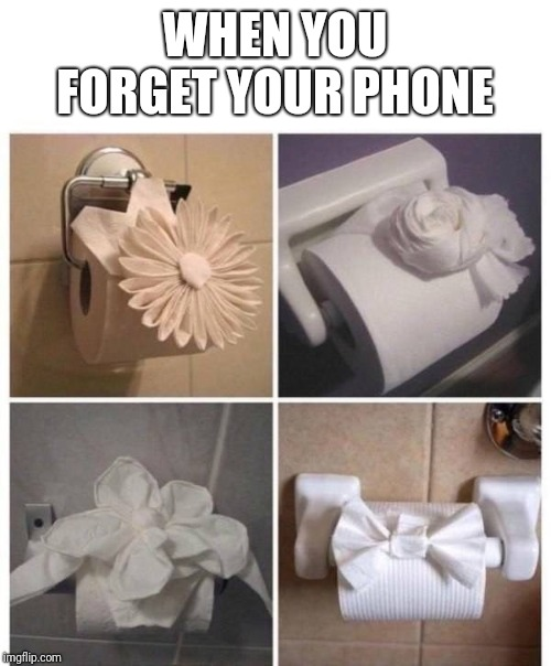 Shampoo bottles are old news. |  WHEN YOU FORGET YOUR PHONE | image tagged in memes,funny memes,funny,latest,when you forget your phone | made w/ Imgflip meme maker