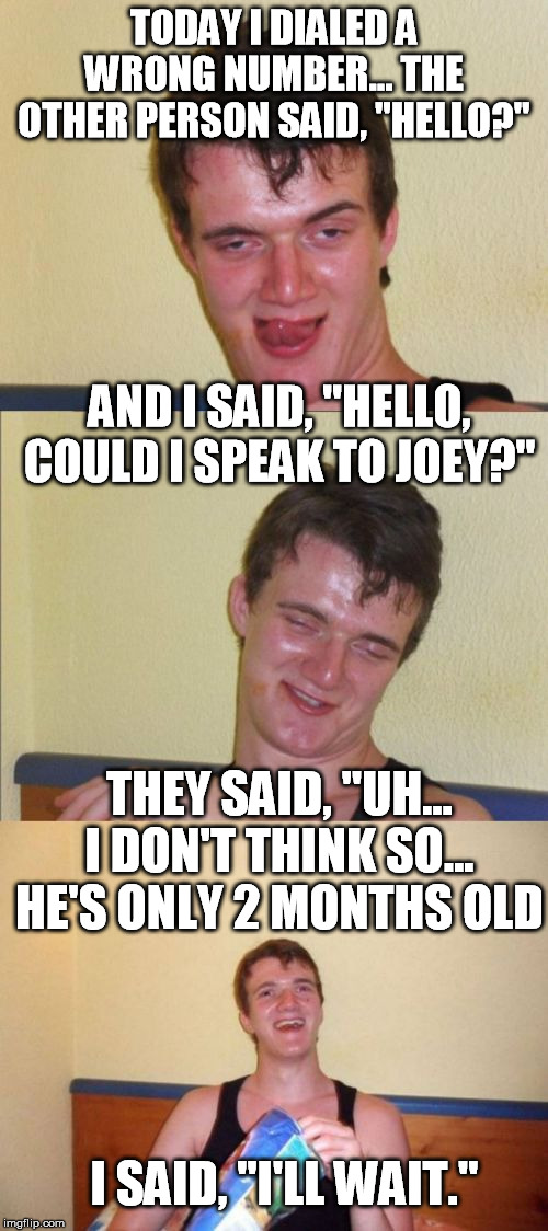 "10 guy bad pun | TODAY I DIALED A WRONG NUMBER... THE OTHER PERSON SAID, ""HELLO?"" I SAID, ""I'LL WAIT."" AND I SAID, ""HELLO, COULD I SPEAK TO JOEY?"" THEY SAID, 
