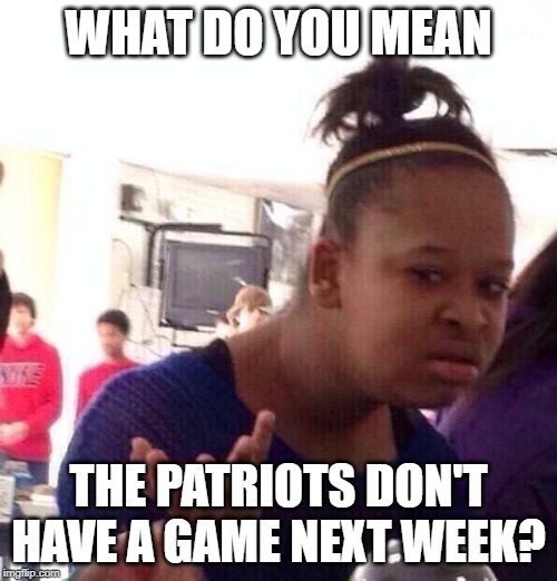Black Girl Wat |  WHAT DO YOU MEAN; THE PATRIOTS DON'T HAVE A GAME NEXT WEEK? | image tagged in memes,black girl wat | made w/ Imgflip meme maker