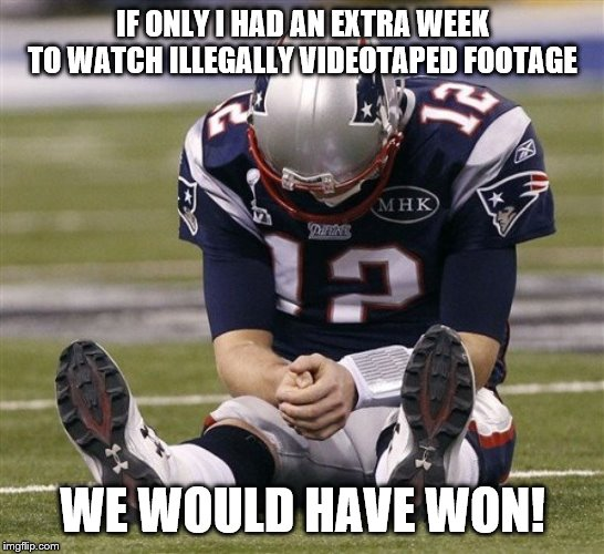 Sad Tom Brady | IF ONLY I HAD AN EXTRA WEEK TO WATCH ILLEGALLY VIDEOTAPED FOOTAGE WE WOULD HAVE WON! | image tagged in sad tom brady | made w/ Imgflip meme maker
